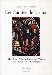 Les saintes de la mer : Madeleine, Marthe ; les saintes maries : de la Provence à la Bourgogne - Intérieur - Format classique