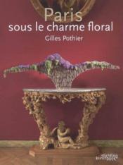 Paris Sous Le Charme Floral.Gilles Pothier - Couverture - Format classique