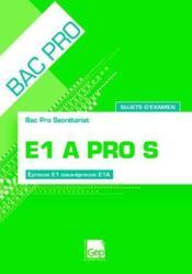 E1A pro S ; sujets d'examen ; epreuve E1, sous-epreuve E1A ; bac pro secretariat ; pochette de l'eleve (13e edition) – Francois Cartier – ACHETER OCCASION – 24/08/2011