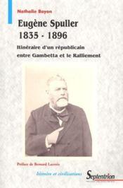 Eugène Spuller 1835-1896 ; itineraire d'un républicain entre Gambetta et le ralliement - Couverture - Format classique