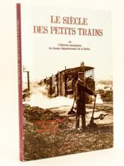 Le siècle des petits trains ou l'Histoire exemplaire du réseau départemental de la Sarthe. - Couverture - Format classique