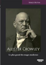 Aleister Crowley, le plus grand des mages modernes  - Serge Hutin