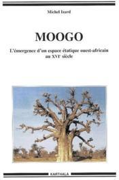 Moogo ; l'émergence d'un espace étatique ouest-africain au XVI siècle - Couverture - Format classique