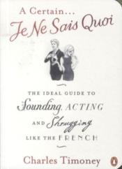 Vente livre :  A CERTAIN ... JE NE SAIS QUOI - THE IDEAL GUIDE TO SOUNDING, ACTING AND SHRUGGING LIKE THE FRENCH  - Charles Timoney