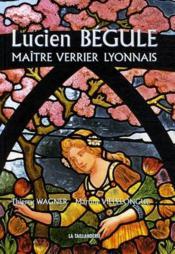 Lucien Bégule ; maître verrier lyonnais - Couverture - Format classique