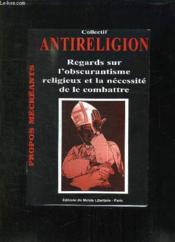 Antireligion : Regards Sur L'Obscurantisme Religieux Et La Necessite De Le Combattre - Couverture - Format classique