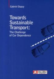 Vente livre :  Towards sustainable transport ; the challenge of car dependance  - Gabriel Dupuy