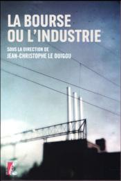 La bourse ou l'industrie ?  - Collectif - Jean-Christophe Le Duigou