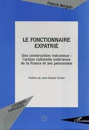 Le Fonctionnaire Expatrie ; Une Contruction Meconnue : L'Action Culturelle Exterieure De La France Et Ses Personnels - Intérieur - Format classique