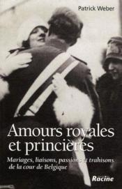 Amours royales et princières ; mariages, liaisons, passions et trahisons de la cour de Belgique - Couverture - Format classique