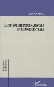 La diplomatie internationale en Europe centrale - Couverture - Format classique