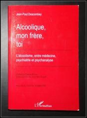 Alcoolique, mon frère, toi ; l'alcoolisme entre médecine, psychiatrie et psychanalyse - Couverture - Format classique