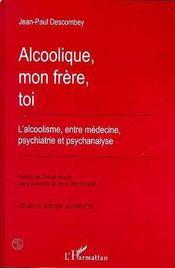 Alcoolique, mon frère, toi ; l'alcoolisme entre médecine, psychiatrie et psychanalyse - Intérieur - Format classique