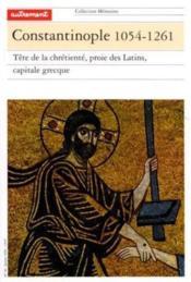 Constantinople 1054-1261 ; tête de la chrétienté, proie des latins, capitale grecque - Couverture - Format classique
