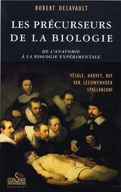 Les précurseurs de la biologie ; de l'anatomie à la biologie expérimentale ; Vésale, Harvey, Ray, Van Leewenhoek, Spallanzani - Couverture - Format classique