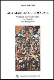 Aux marges royaume ; violence, justice et société en Picardie sous Francois Ier - Couverture - Format classique
