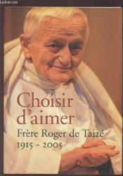 Choisir d'aimer ; frère Roger de Taizé, 1915-2005 - Couverture - Format classique
