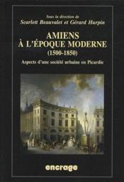 Amiens à l'époque moderne (1500-1850) ; aspects d'une société urbaine en Picardie - Couverture - Format classique
