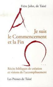 Je Suis Le Commencement Et La Fin ; Recits Bibliques De Creation Et Visions De L'Accomplissement - Intérieur - Format classique