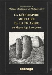 La géographie militaire de la Picardie ; du Moyen-âge à nos jours - Couverture - Format classique