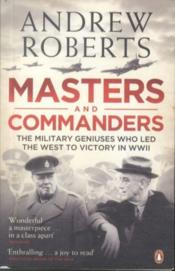 MASTERS AND COMMANDERS - THE MILITARY GENIUSES WHO LED THE WEST TO VICTORY IN WORLD WAR II  - Andrew Roberts
