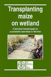 Transplantation maize on wetland ; a technical manual based on a successful case study in viet nam - Couverture - Format classique