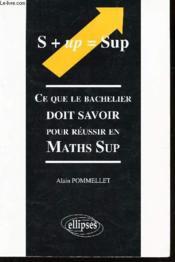 S + Up = Sup Ce Que Le Bachelier Doit Savoir Pour Reussir En Maths Sup - Couverture - Format classique