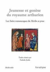 Jeunesse et genèse du royaume arthurien ; les suites romanesques du merlin en prose - Couverture - Format classique
