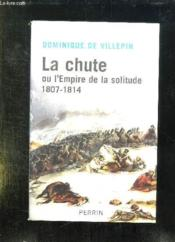 La chute ou l'Empire de la solitude ; 1807-1814  - Villepin Dominique D