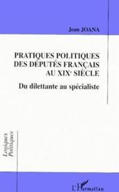 Pratiques politiques des députés français au XIX siècle ; du dilettante au spécialiste - Couverture - Format classique
