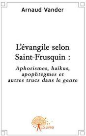 L'évangile selon Saint-Frusquin ; aphorismes, haïkus, apophtegmes et autres trucs du genre - Couverture - Format classique