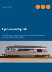 À propos du digital ; digital pour tous ! le numérique en questions / réponses pour le modélisme ferroviaire - Couverture - Format classique