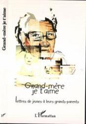 Grand-Mere Je T'Aime ; Lettres De Jeunes A Leurs Grands-Parents - Couverture - Format classique