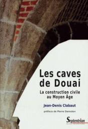 Les caves de Douai ; la construction civile au moyen âge - Couverture - Format classique