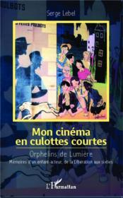 Mon cinéma en culottes courtes ; orphelins de lumière ; mémoires d'un enfant-acteur, de la Libération aux sixties - Couverture - Format classique