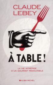 À table ! la vie intrépide d'un gourmet redoutable  - Claude Lebey
