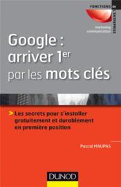 Google : arriver 1er par les mots-clés ; les secrets pour s'installer gratuitement et durablement en première position - Couverture - Format classique