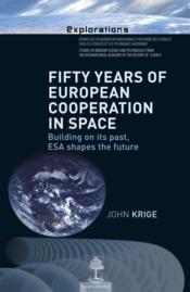 Vente livre :  Fifty years of european cooperation in space ; building on its past, esa shapes the future  - John Krige