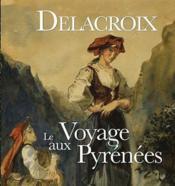 Delacroix Le Voyage Aux Pyrenees - Couverture - Format classique
