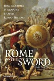 Vente livre :  Rome and the sword ; how warriors and weapons shaped roman history  - Simon James