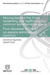 Vente livre :  Moving beyond the Crisis : reclaiming and reaffirming our common adminitrative space ; pour dépasser la Crise : un espace admini  - Demetrios Argyriades - Gerard Timsit
