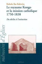 Le Royaume Kongo Et La Mission Catholique 1750-1838. Du Declin A L'Extinction - Couverture - Format classique