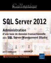 Vente livre :  Sql server 2012 - administration d'une base de donnees transactionnelle avec sql server management s  - Jerome Gabillaud