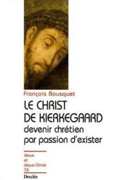 Le Christ de Kierkegaard ; devenir chrétien par passion d'exister - Couverture - Format classique