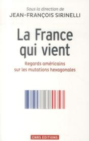 La France qui vient ; regards américains sur les mutations hexagonales - Couverture - Format classique