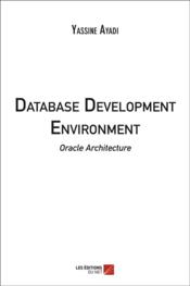 Vente livre :  Database development environment ; oracle architecture  - Yassine Ayadi