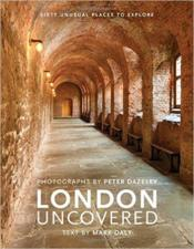 Vente livre :  London uncovered ; sixty unusual places to explore  - Daly Mark - Peter Dazeley - Mark Daly