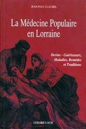 La médecine populaire en Lorraine ; devins, guérisseurs, maladies, remèdes et traditions - Intérieur - Format classique