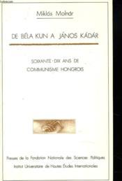 De Béla kun à Janos Kadar ; 70 ans de communisme hongrois - Couverture - Format classique