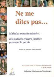 Ne Me Dites... Maladies Mitochondriales, Des Maladies Et Leurs Familles Prennent La Parole - Couverture - Format classique